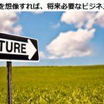 日本の未来を想像すれば、将来必要なビジネスがわかる