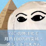 得意の外注化で月商100万円突破!メジェド鈴木さん~電脳せどり塾3期