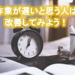 時間が無い人・作業が遅いと思う人は作業方法を見直そう!