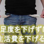 生活の質とレベルを下げずに生活費<コスト>を下げる方法