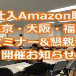 <卸仕入Amazon販売>東京・大阪・福岡セミナー&懇親会開催のお知らせ